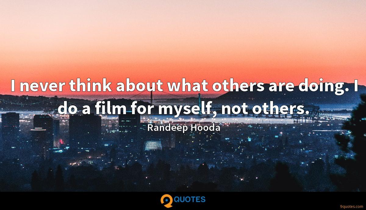 I never think about what others are doing. I do a film for myself, not others.