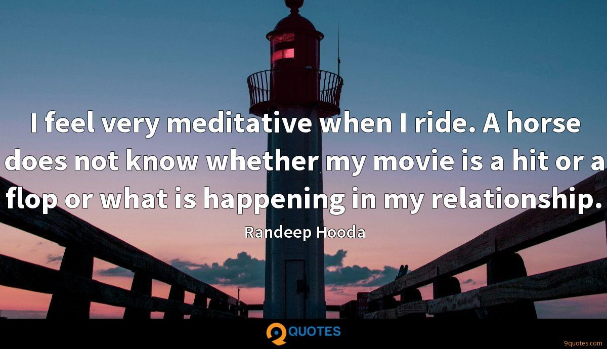 I feel very meditative when I ride. A horse does not know whether my movie is a hit or a flop or what is happening in my relationship.