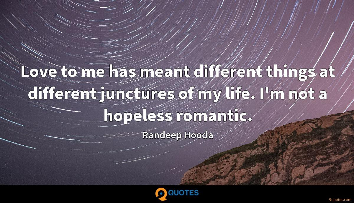 Love to me has meant different things at different junctures of my life. I'm not a hopeless romantic.