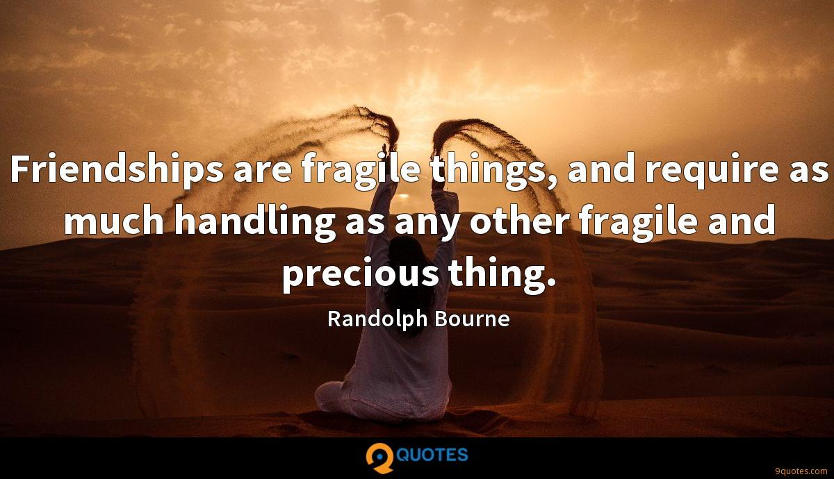 Friendships are fragile things, and require as much handling as any other fragile and precious thing.