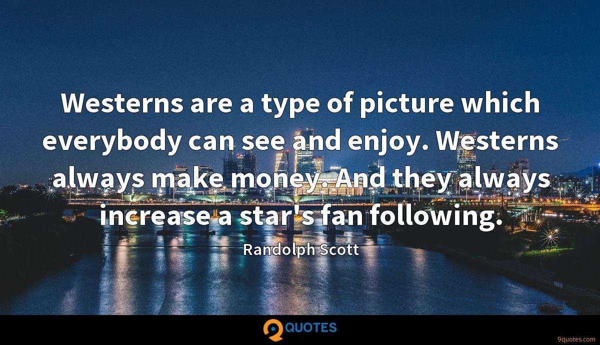 Westerns are a type of picture which everybody can see and enjoy. Westerns always make money. And they always increase a star's fan following.