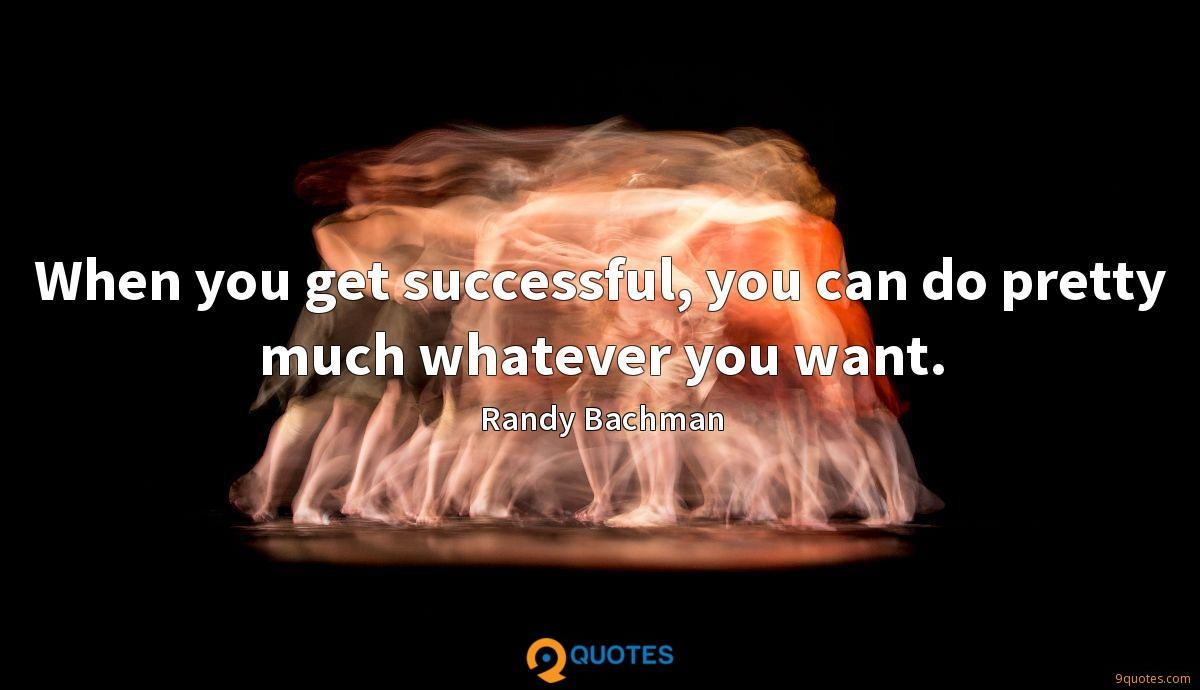 When you get successful, you can do pretty much whatever you want.