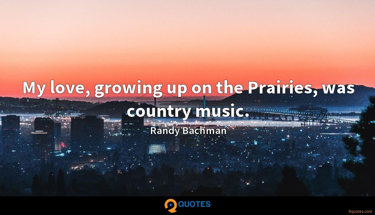 My love, growing up on the Prairies, was country music.