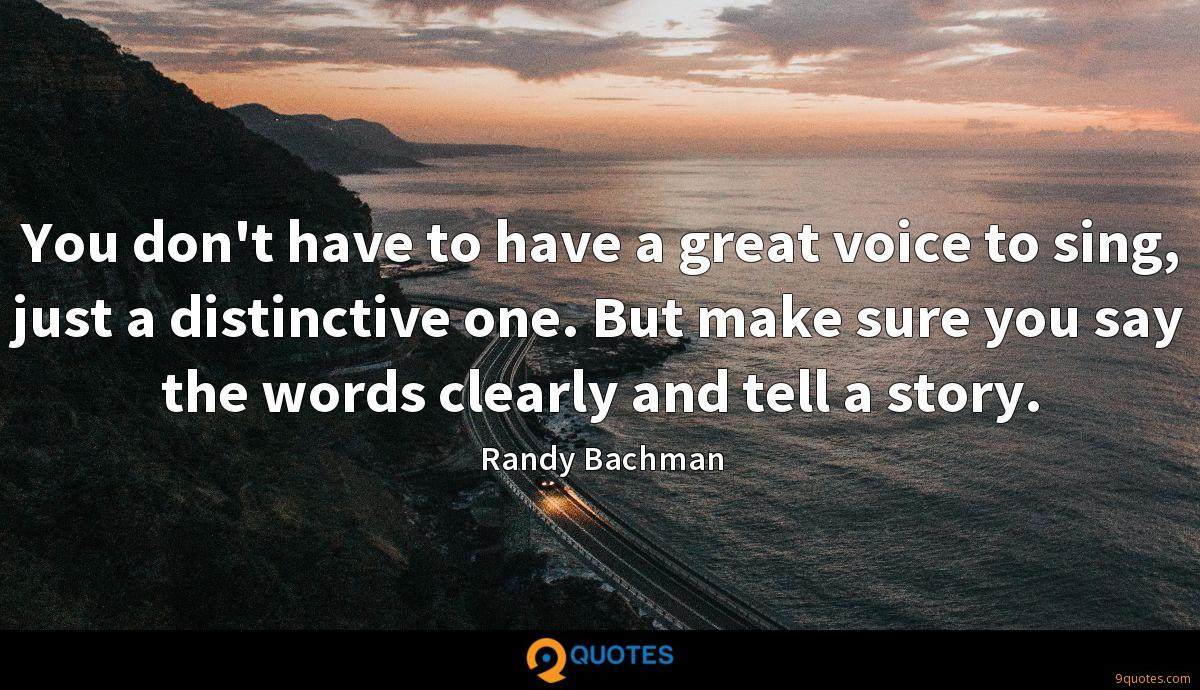 You don't have to have a great voice to sing, just a distinctive one. But make sure you say the words clearly and tell a story.