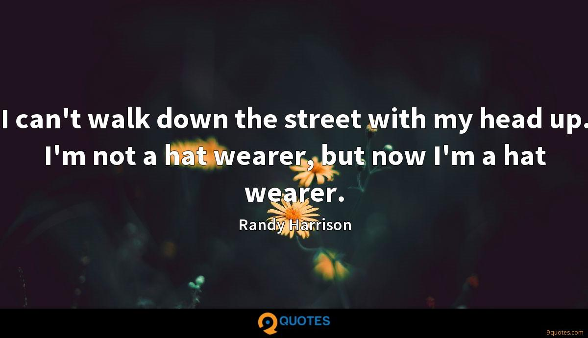 I can't walk down the street with my head up. I'm not a hat wearer, but now I'm a hat wearer.