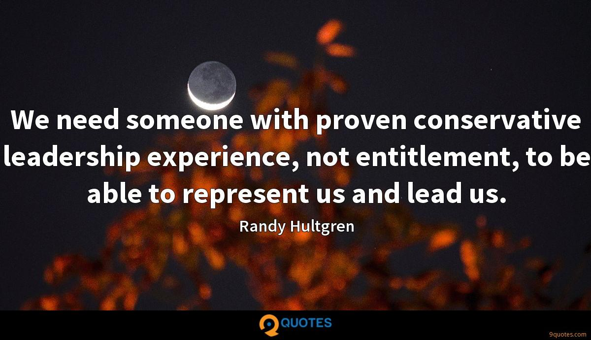 We need someone with proven conservative leadership experience, not entitlement, to be able to represent us and lead us.