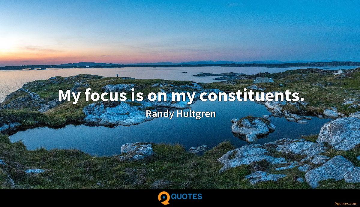 My focus is on my constituents.