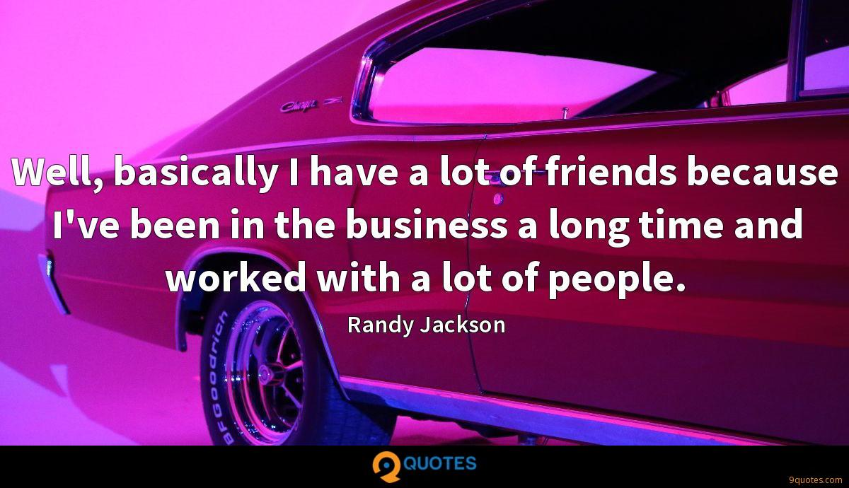 Well, basically I have a lot of friends because I've been in the business a long time and worked with a lot of people.