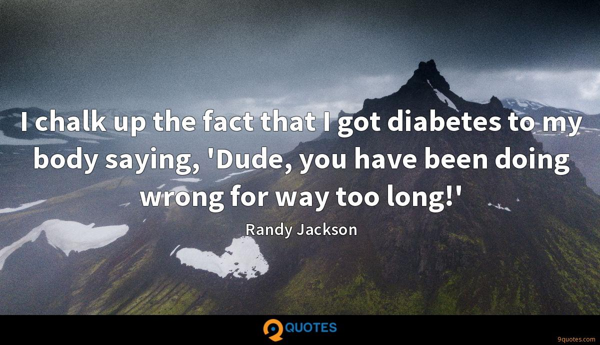 I chalk up the fact that I got diabetes to my body saying, 'Dude, you have been doing wrong for way too long!'