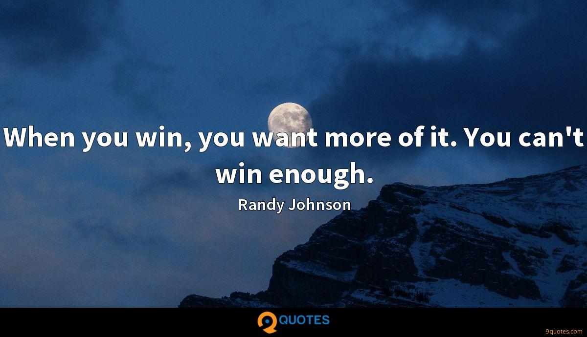 When you win, you want more of it. You can't win enough.