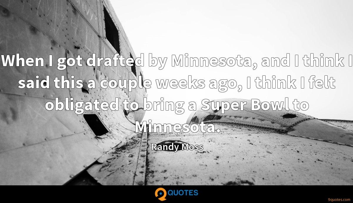 When I got drafted by Minnesota, and I think I said this a couple weeks ago, I think I felt obligated to bring a Super Bowl to Minnesota.
