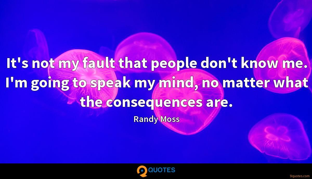 It's not my fault that people don't know me. I'm going to speak my mind, no matter what the consequences are.