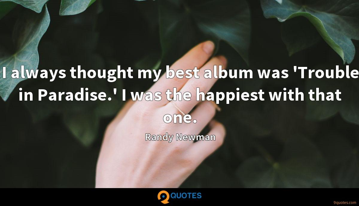 I always thought my best album was 'Trouble in Paradise.' I was the happiest with that one.