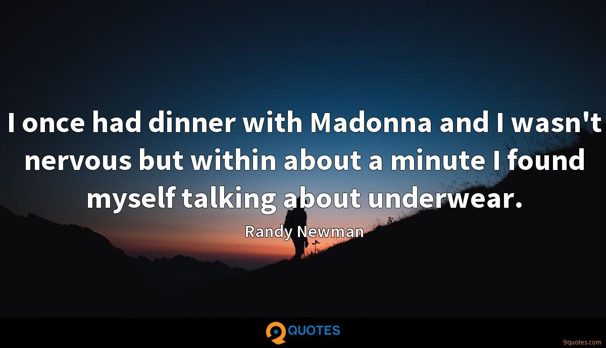 I once had dinner with Madonna and I wasn't nervous but within about a minute I found myself talking about underwear.