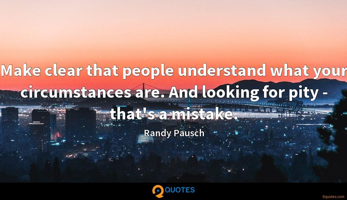 Make clear that people understand what your circumstances are. And looking for pity - that's a mistake.