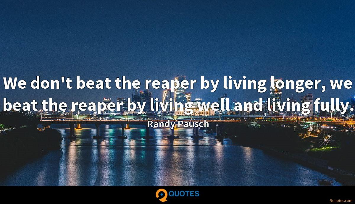 We don't beat the reaper by living longer, we beat the reaper by living well and living fully.