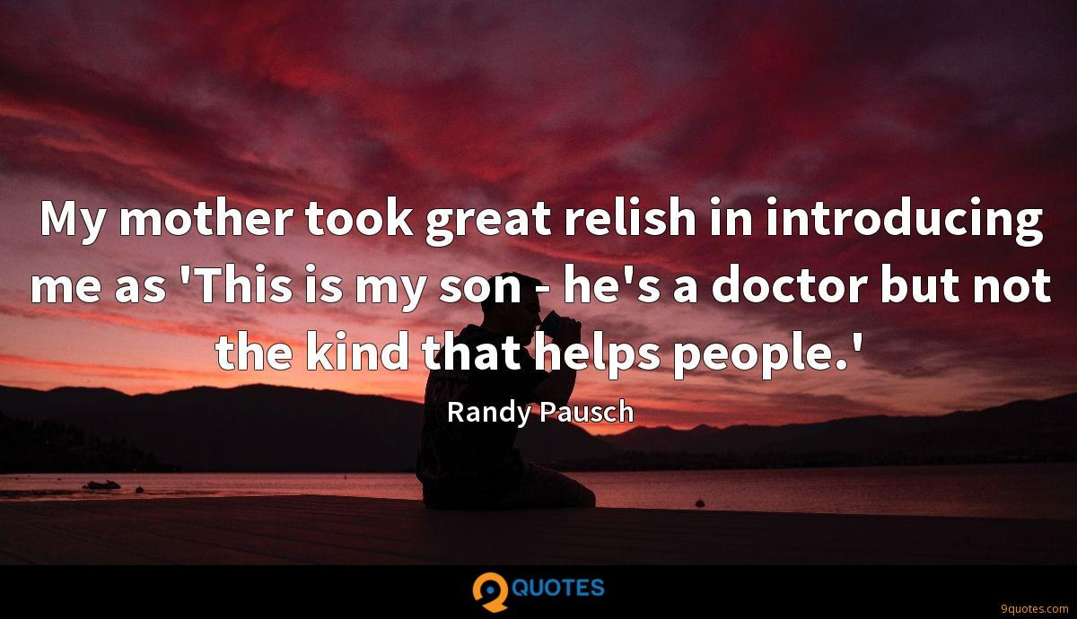 My mother took great relish in introducing me as 'This is my son - he's a doctor but not the kind that helps people.'