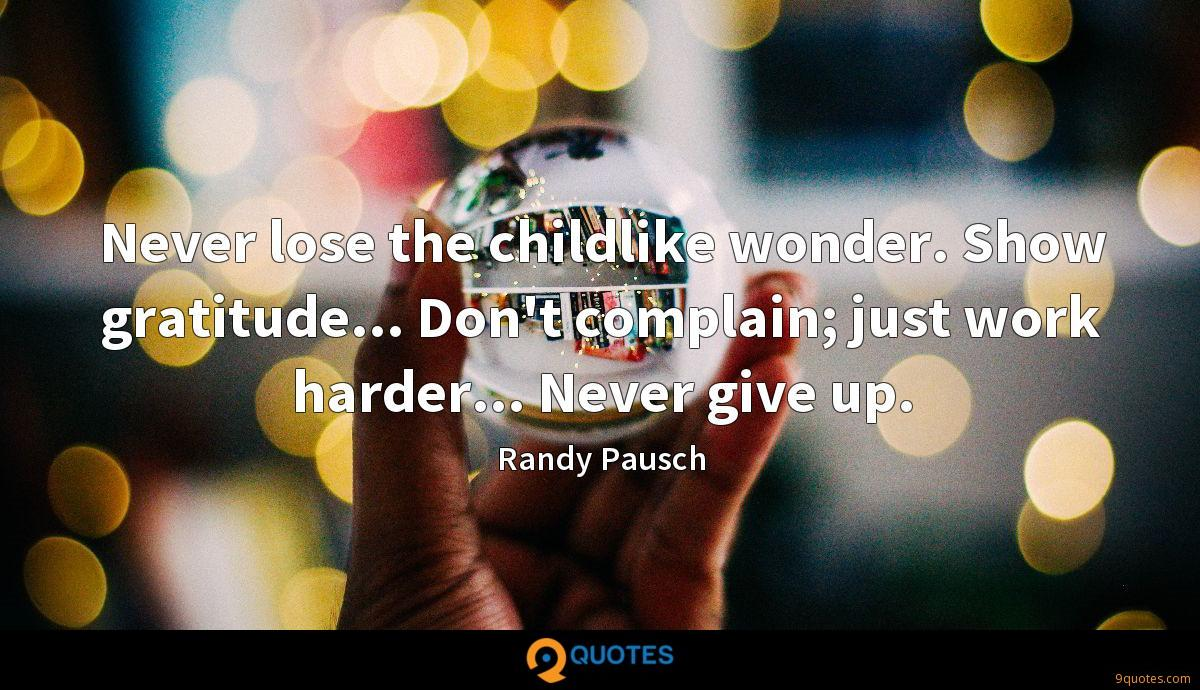 Never lose the childlike wonder. Show gratitude... Don't complain; just work harder... Never give up.