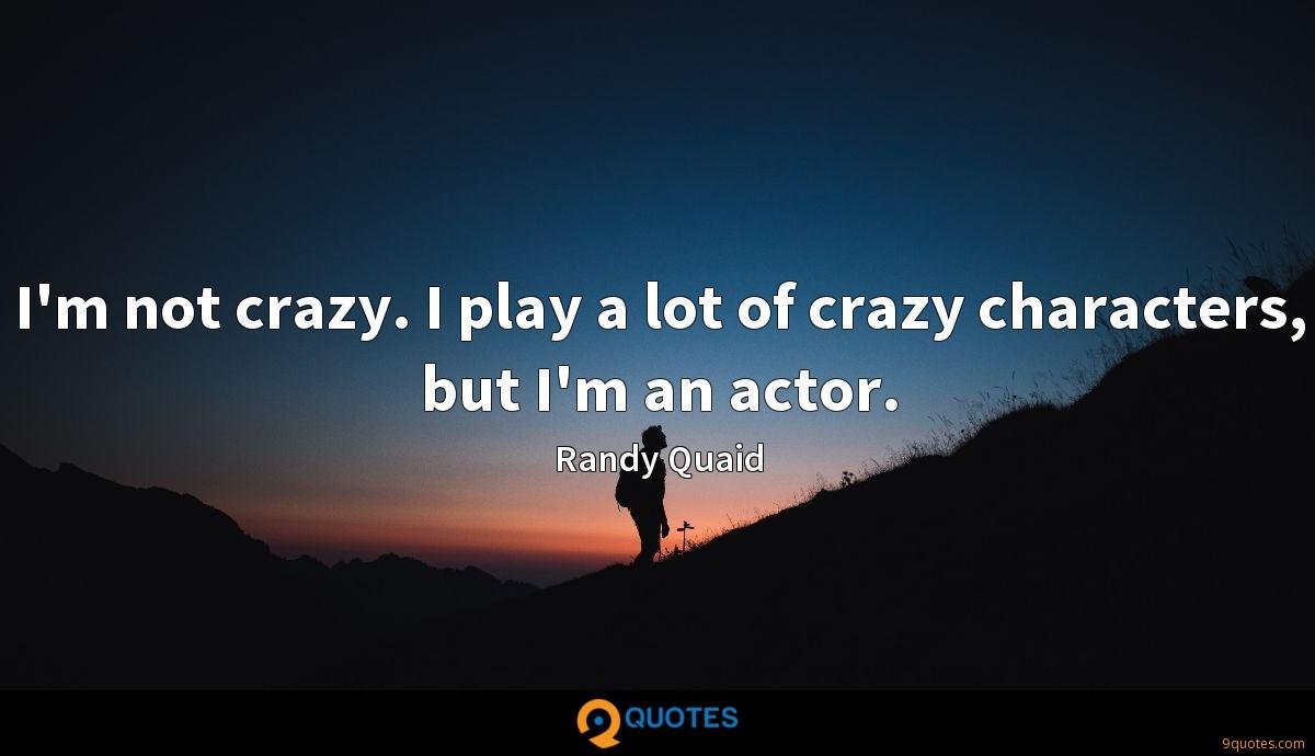 I'm not crazy. I play a lot of crazy characters, but I'm an actor.