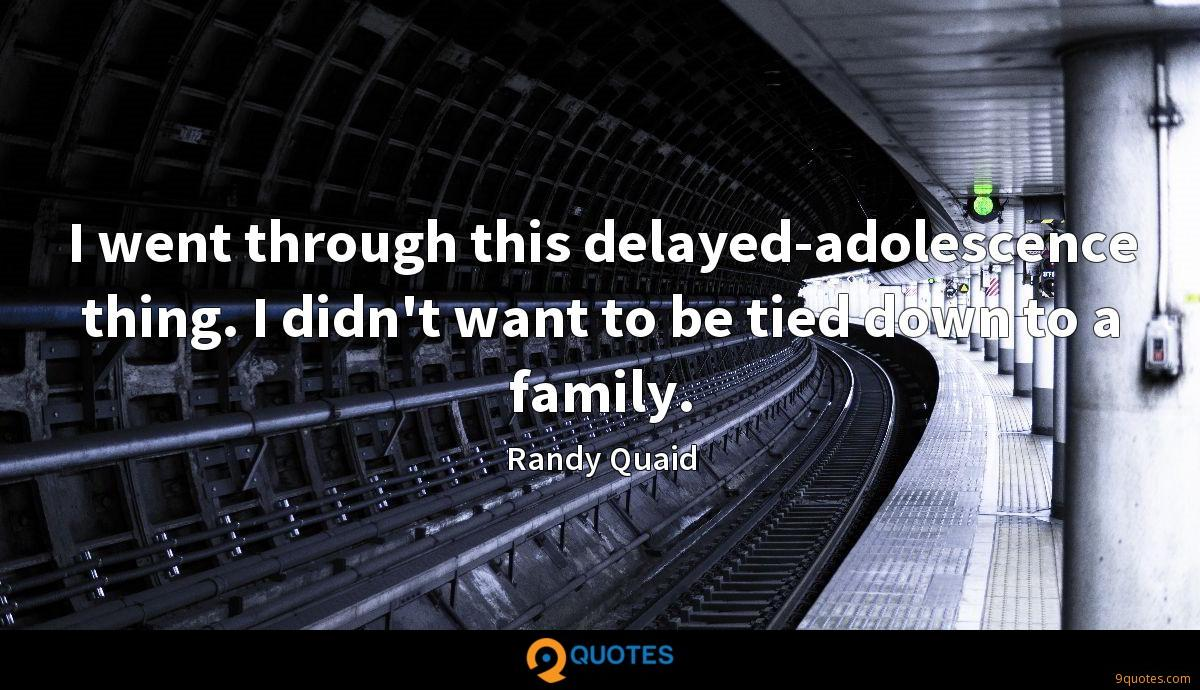 I went through this delayed-adolescence thing. I didn't want to be tied down to a family.