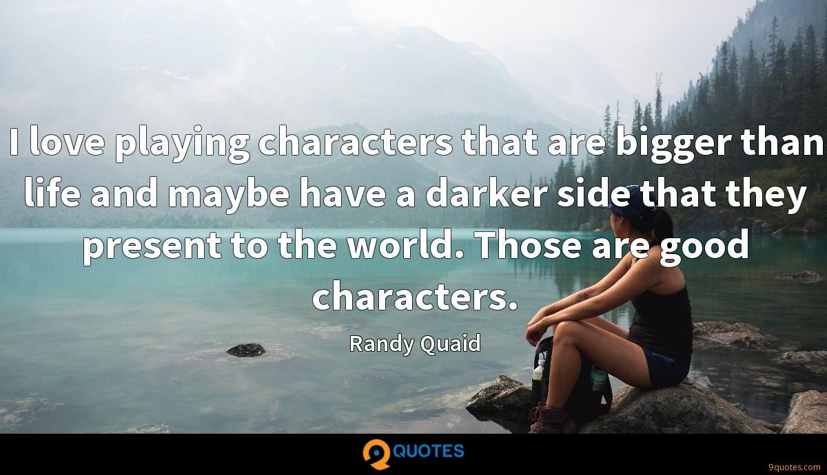 I love playing characters that are bigger than life and maybe have a darker side that they present to the world. Those are good characters.
