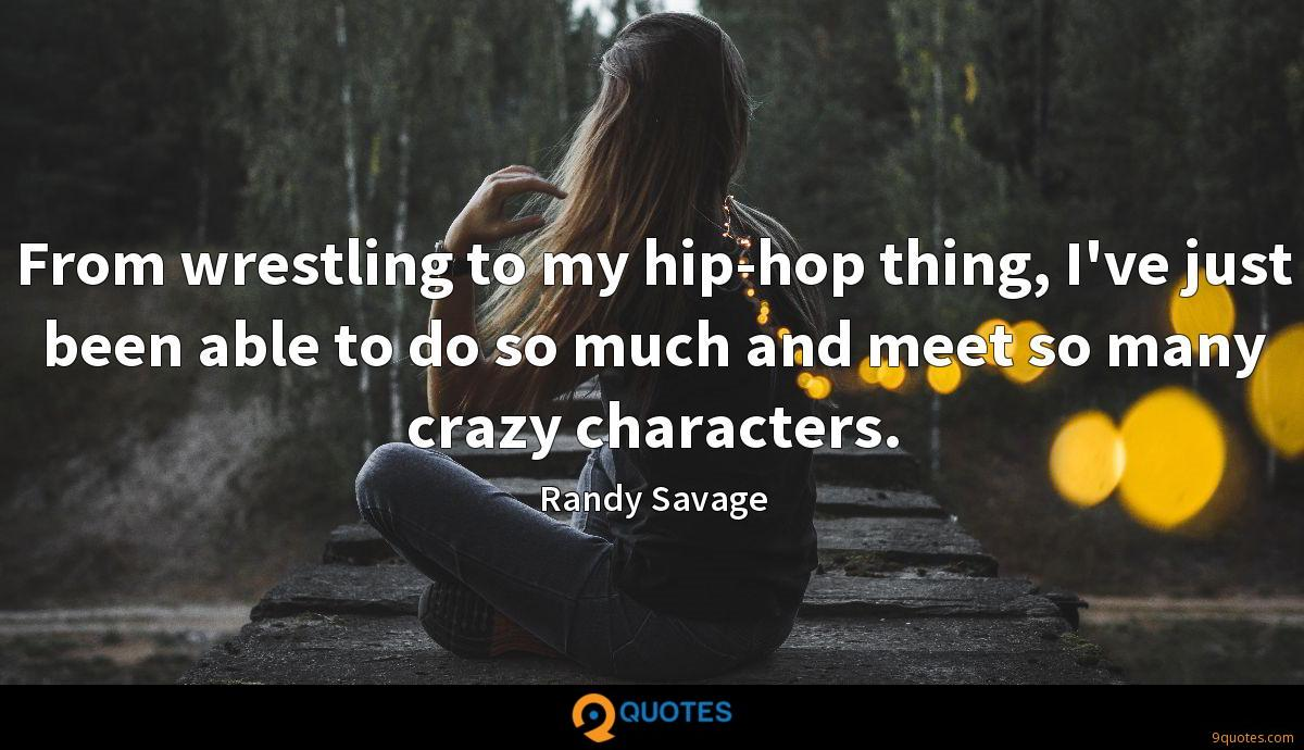 From wrestling to my hip-hop thing, I've just been able to do so much and meet so many crazy characters.
