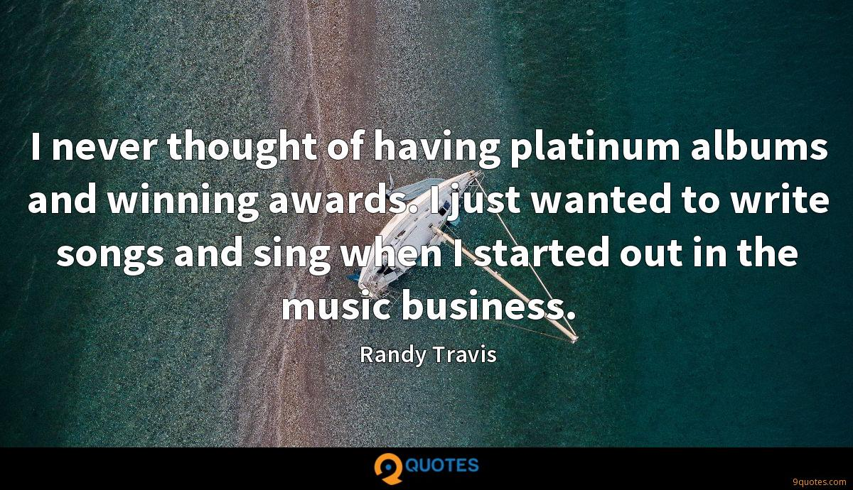 I never thought of having platinum albums and winning awards. I just wanted to write songs and sing when I started out in the music business.