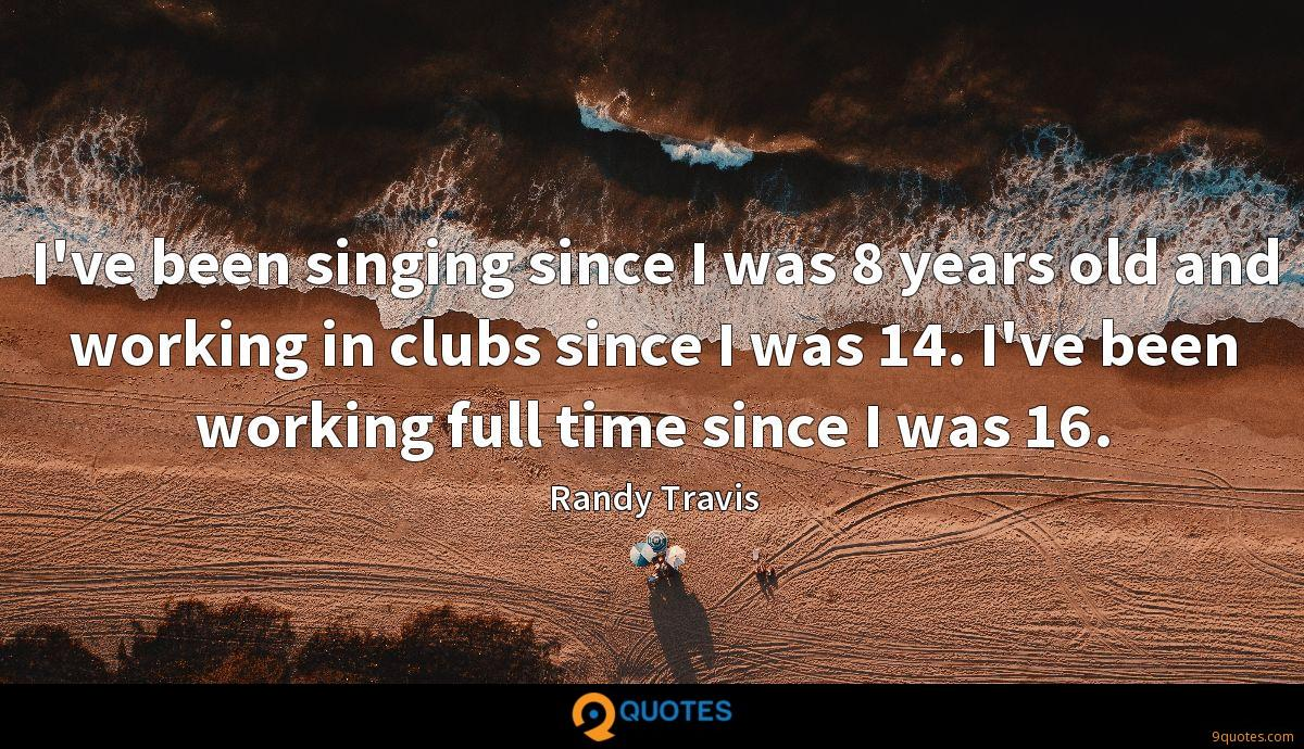 I've been singing since I was 8 years old and working in clubs since I was 14. I've been working full time since I was 16.