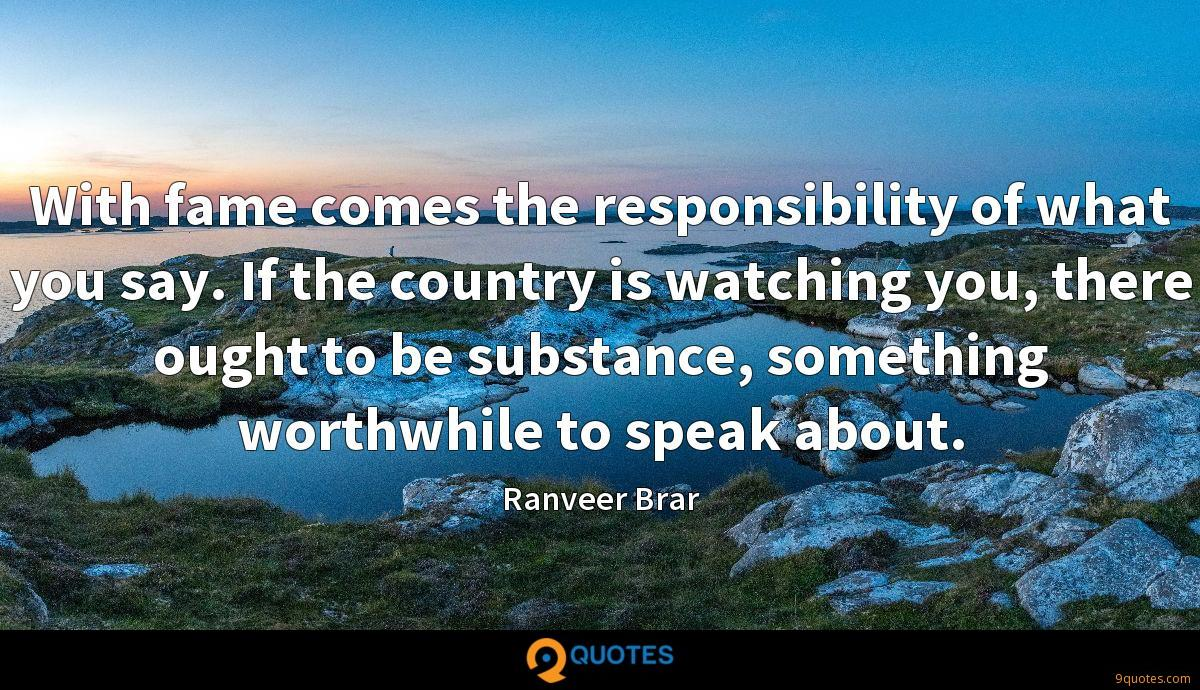 With fame comes the responsibility of what you say. If the country is watching you, there ought to be substance, something worthwhile to speak about.