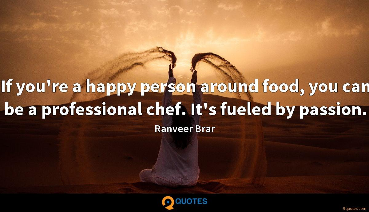 If you're a happy person around food, you can be a professional chef. It's fueled by passion.