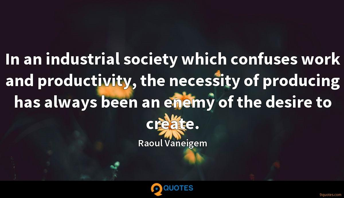 In an industrial society which confuses work and productivity, the necessity of producing has always been an enemy of the desire to create.
