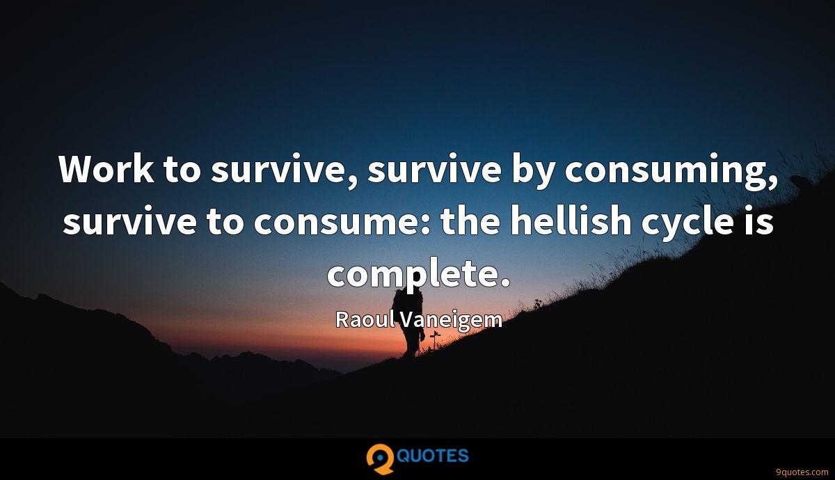 Work to survive, survive by consuming, survive to consume: the hellish cycle is complete.