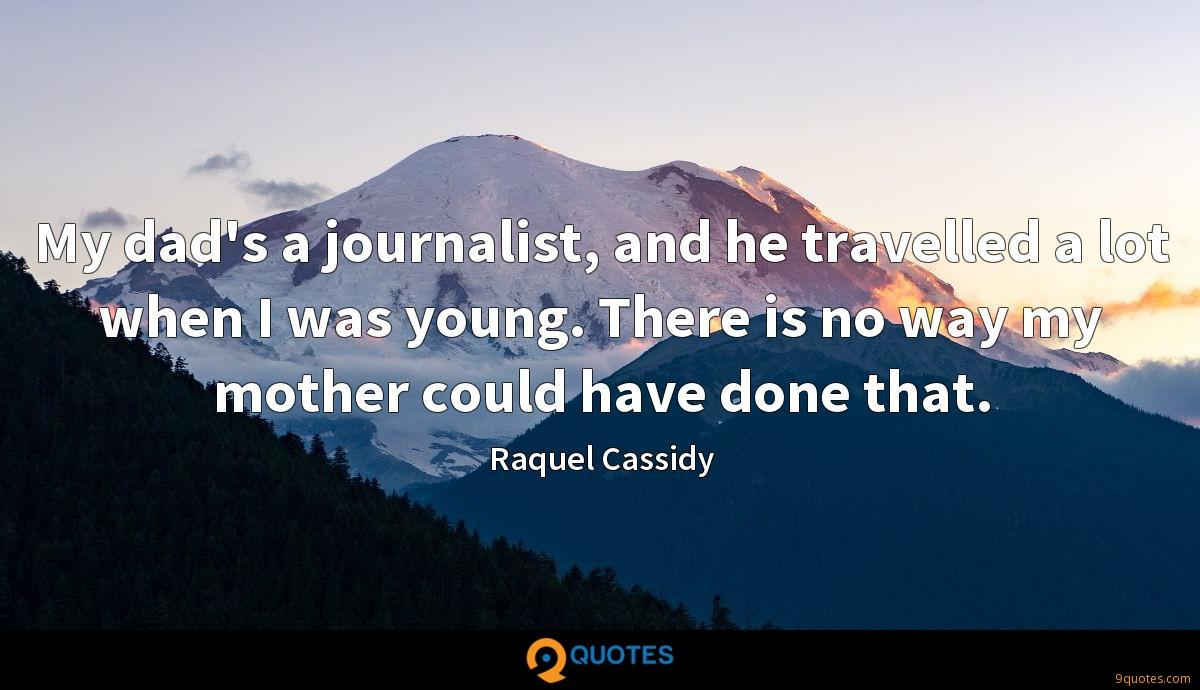 My dad's a journalist, and he travelled a lot when I was young. There is no way my mother could have done that.