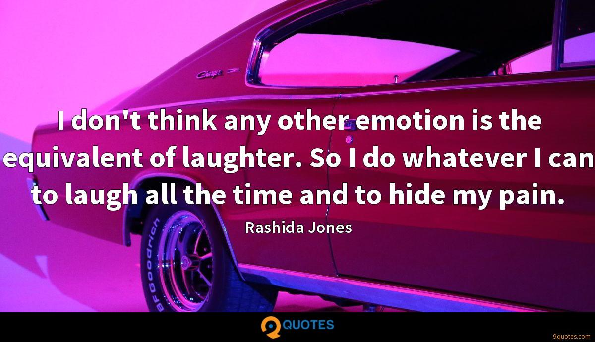 I don't think any other emotion is the equivalent of laughter. So I do whatever I can to laugh all the time and to hide my pain.