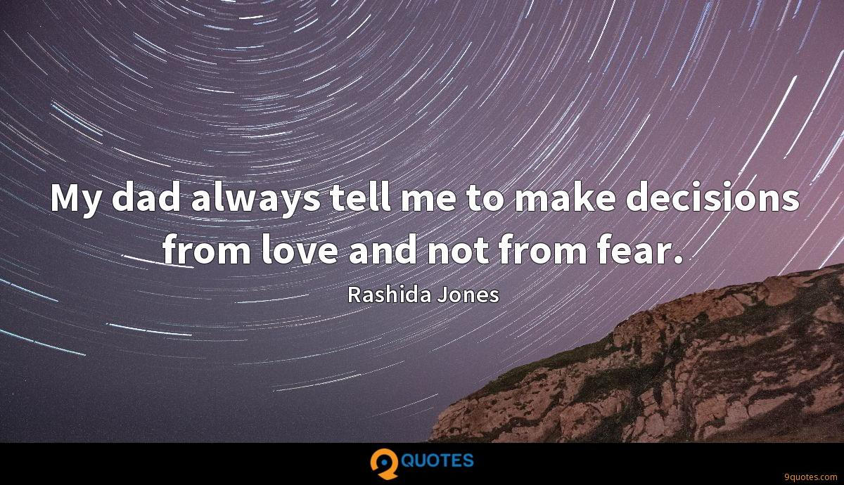 My dad always tell me to make decisions from love and not from fear.