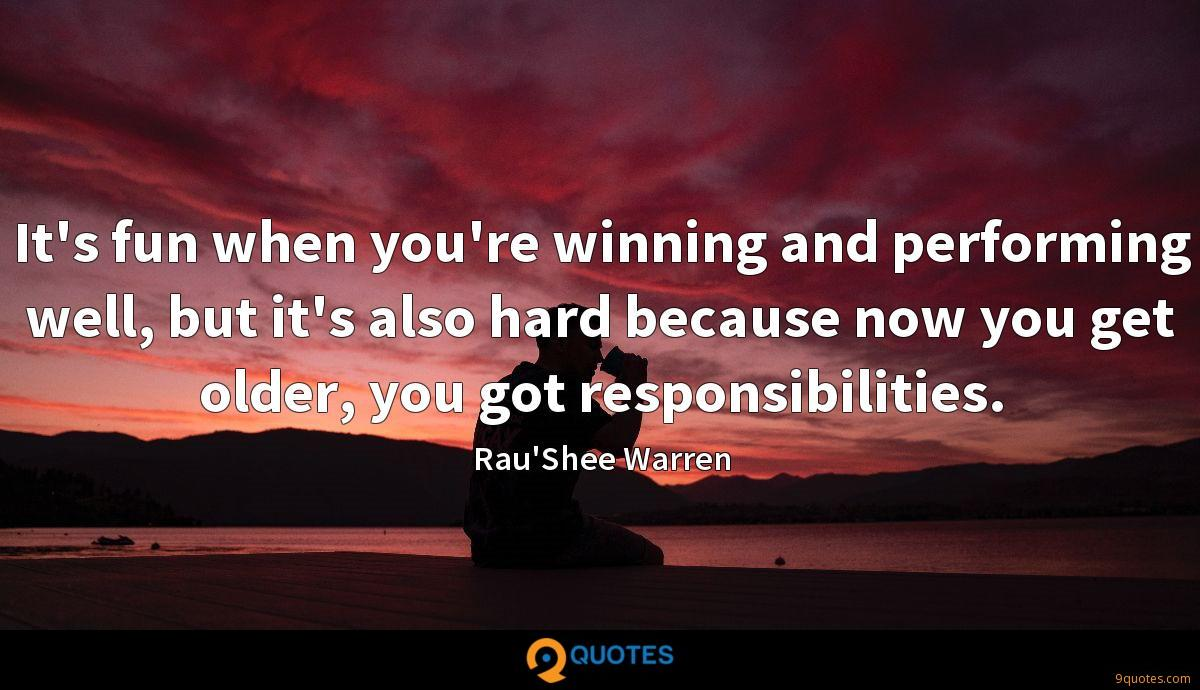 It's fun when you're winning and performing well, but it's also hard because now you get older, you got responsibilities.