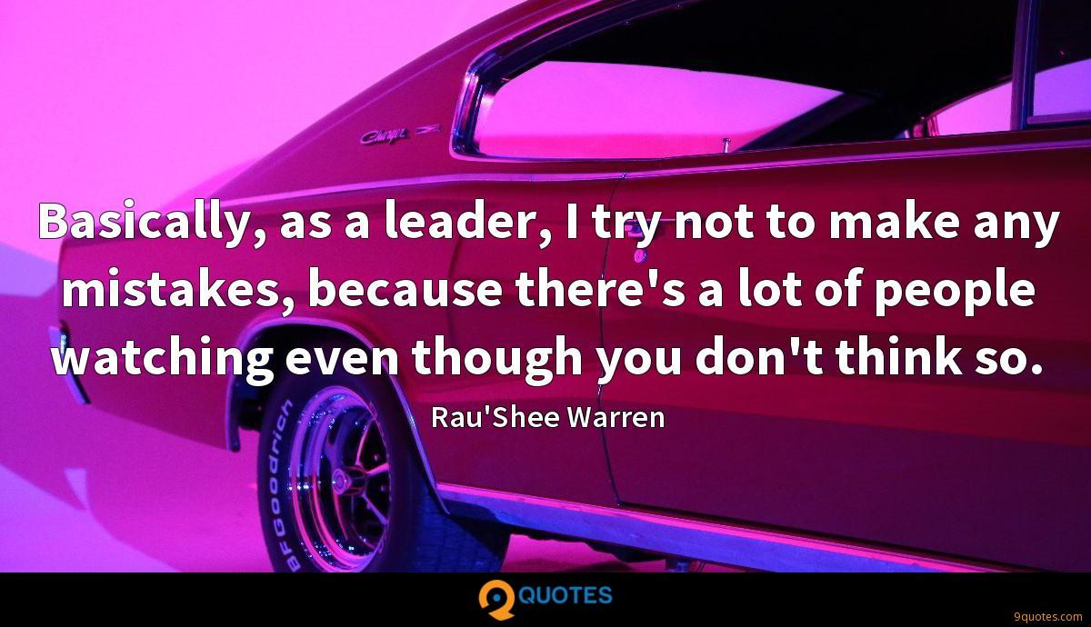 Basically, as a leader, I try not to make any mistakes, because there's a lot of people watching even though you don't think so.