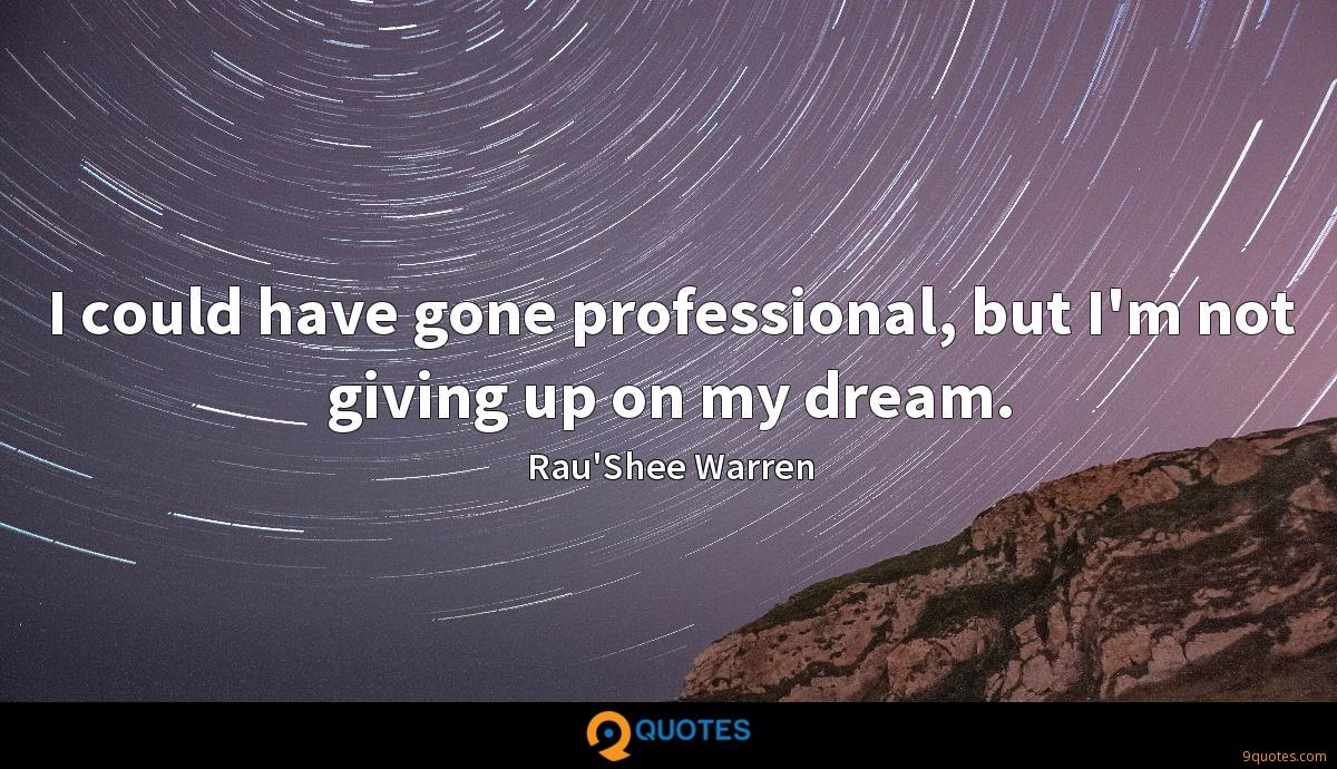 I could have gone professional, but I'm not giving up on my dream.