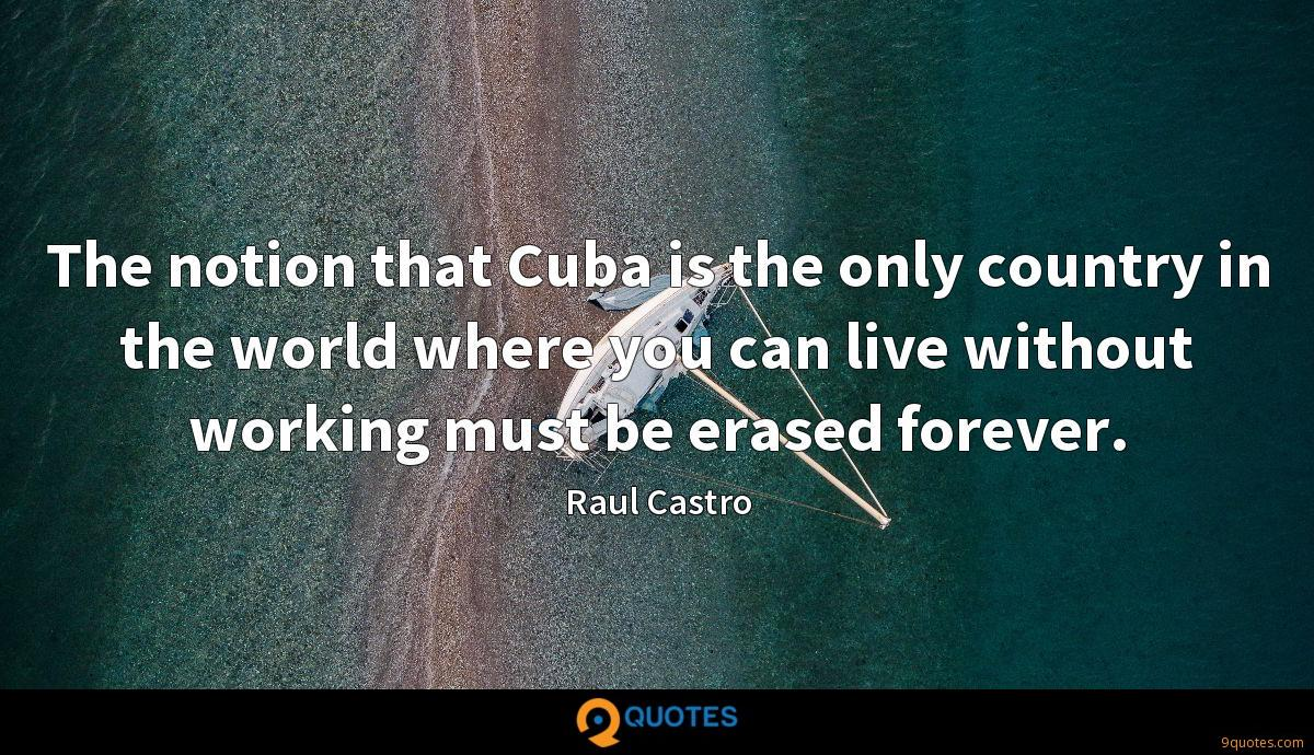 The notion that Cuba is the only country in the world where you can live without working must be erased forever.