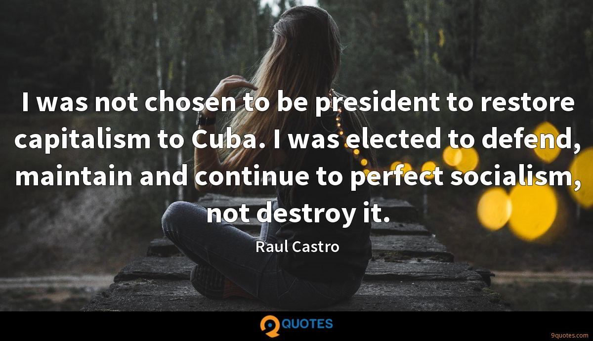 I was not chosen to be president to restore capitalism to Cuba. I was elected to defend, maintain and continue to perfect socialism, not destroy it.