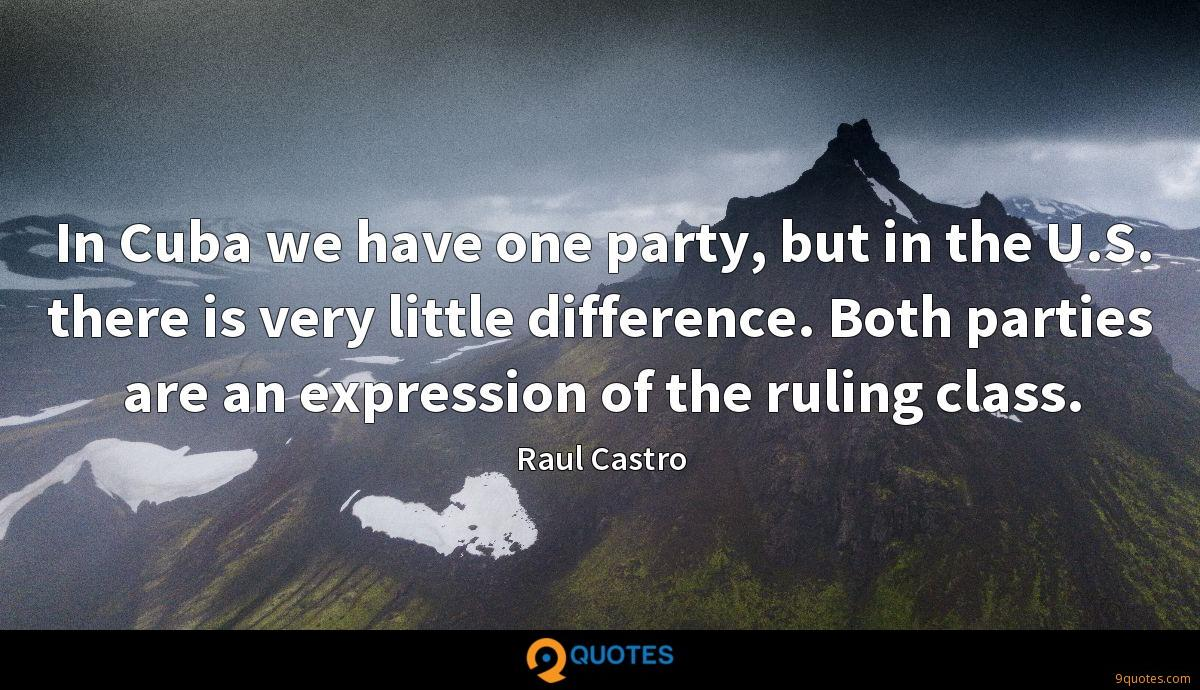 In Cuba we have one party, but in the U.S. there is very little difference. Both parties are an expression of the ruling class.