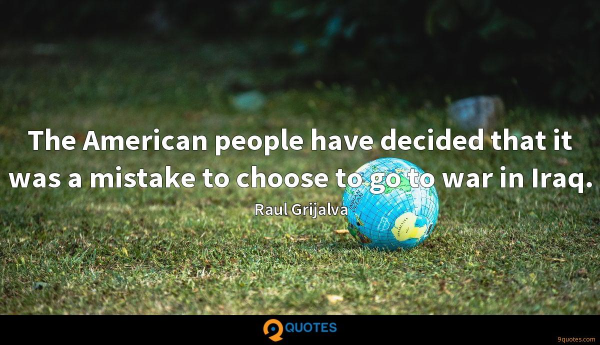 The American people have decided that it was a mistake to choose to go to war in Iraq.