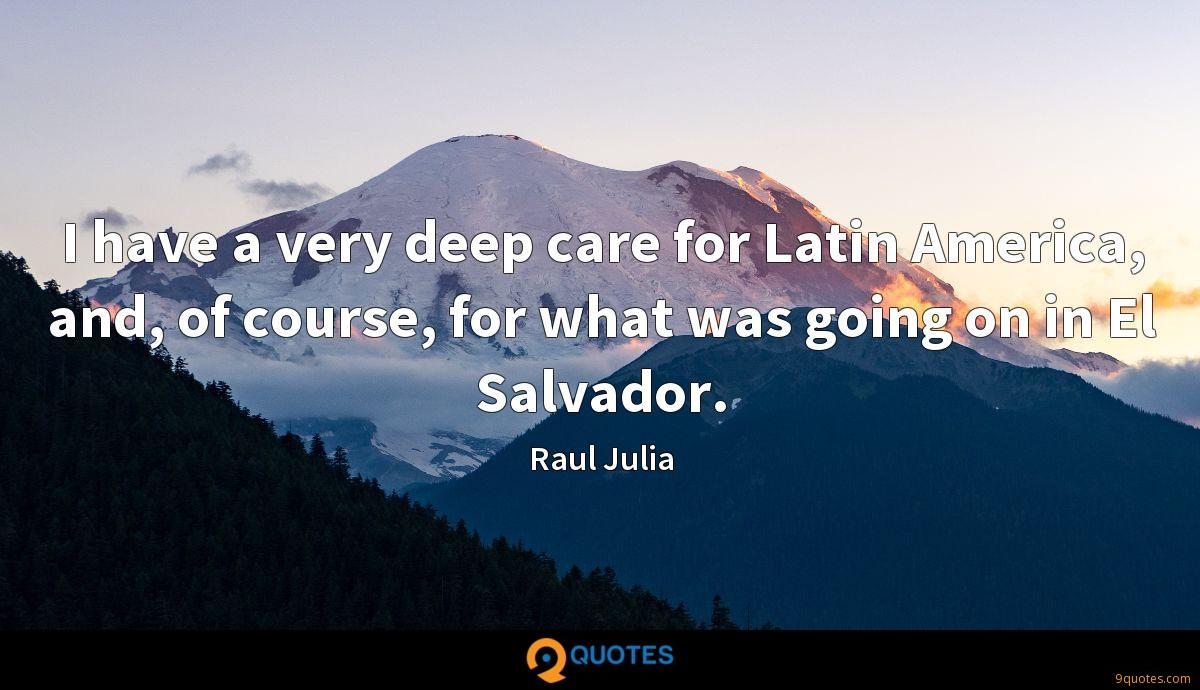 I have a very deep care for Latin America, and, of course, for what was going on in El Salvador.
