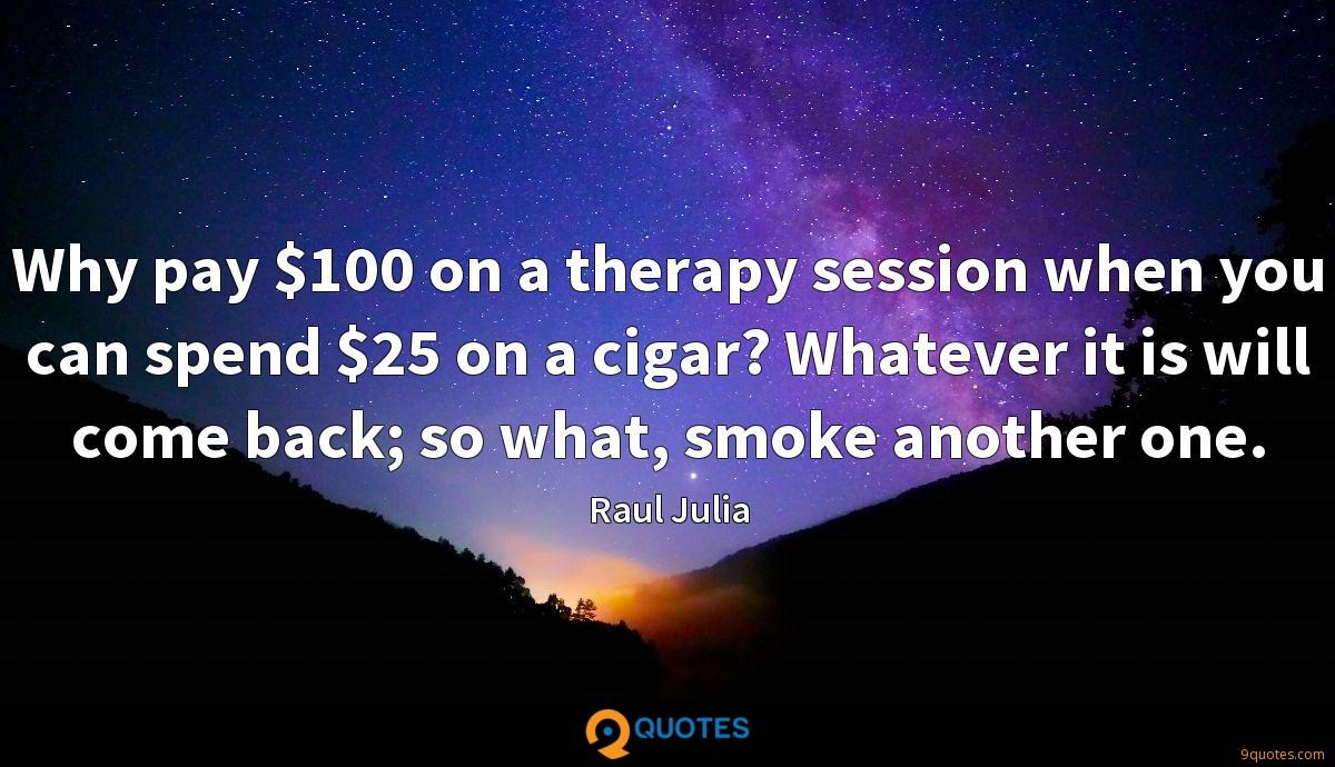 Why pay $100 on a therapy session when you can spend $25 on a cigar? Whatever it is will come back; so what, smoke another one.