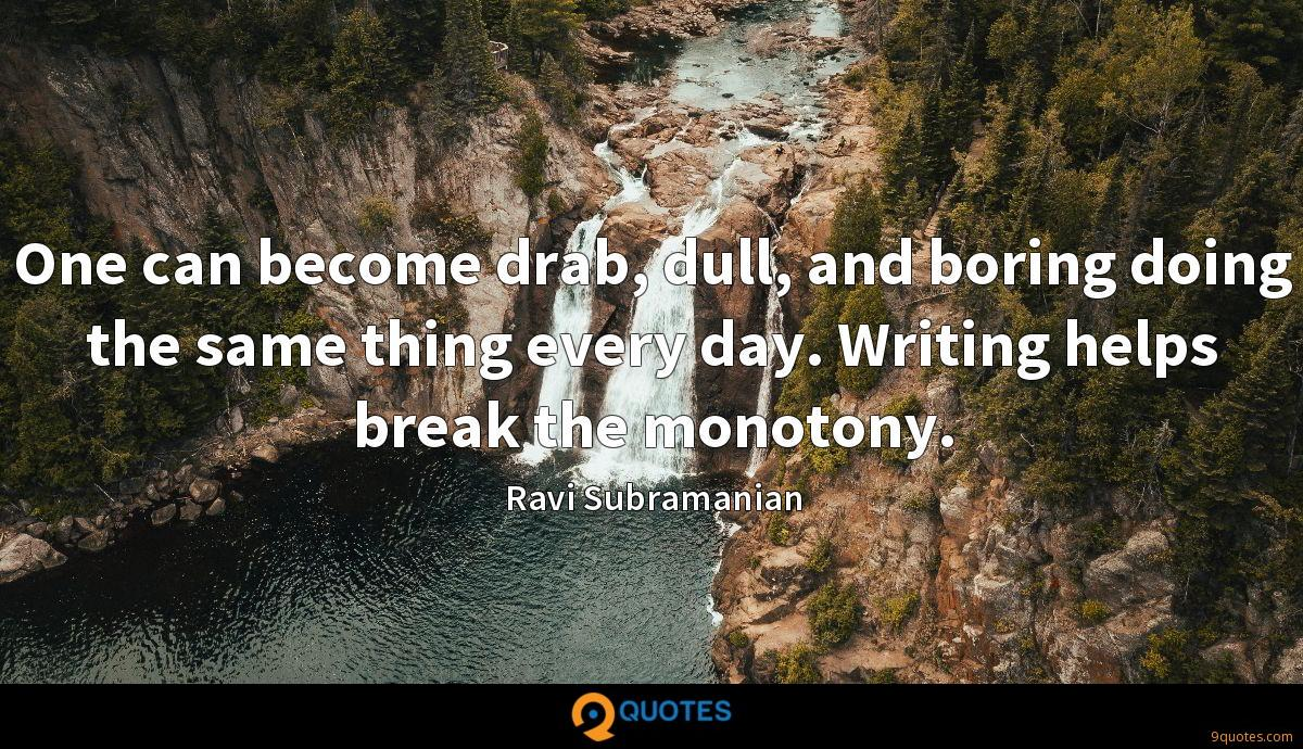 One can become drab, dull, and boring doing the same thing every day. Writing helps break the monotony.