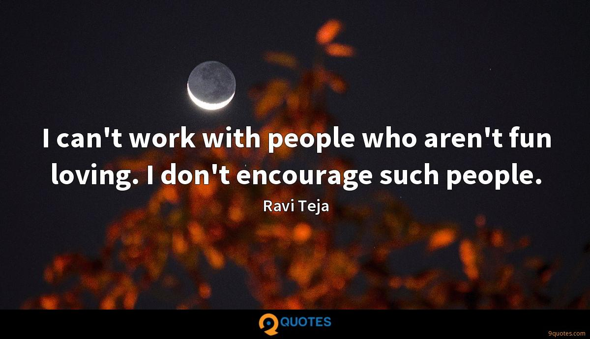 I can't work with people who aren't fun loving. I don't encourage such people.
