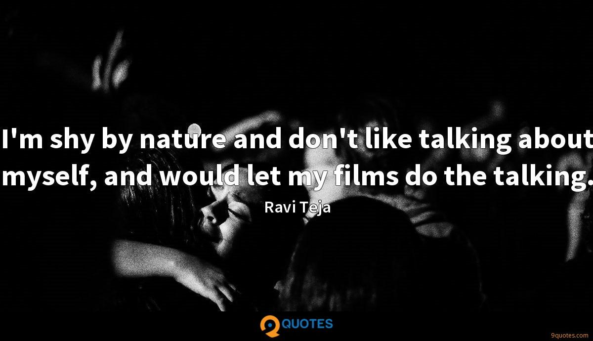 I'm shy by nature and don't like talking about myself, and would let my films do the talking.