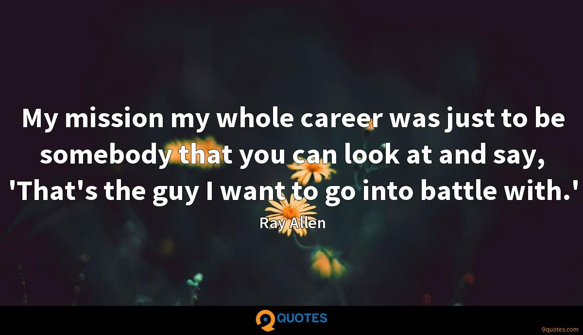 My mission my whole career was just to be somebody that you can look at and say, 'That's the guy I want to go into battle with.'