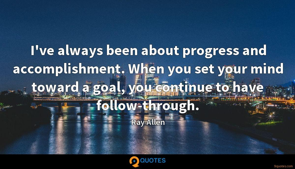 I've always been about progress and accomplishment. When you set your mind toward a goal, you continue to have follow-through.