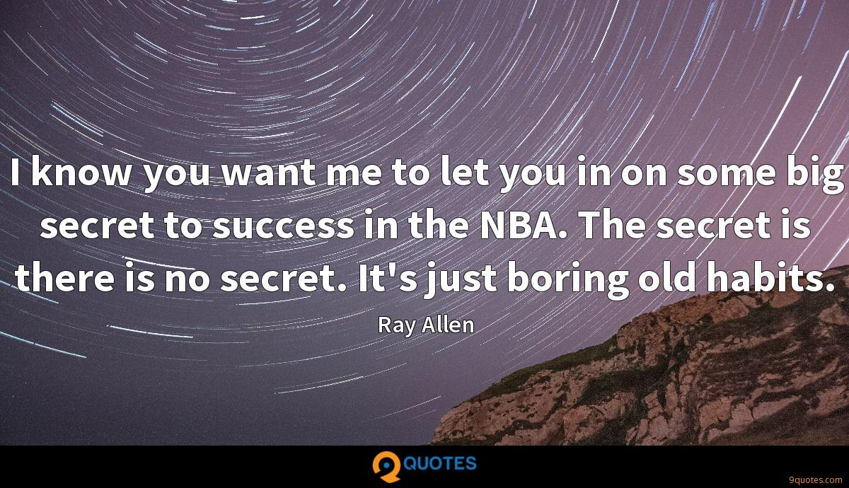 I know you want me to let you in on some big secret to success in the NBA. The secret is there is no secret. It's just boring old habits.
